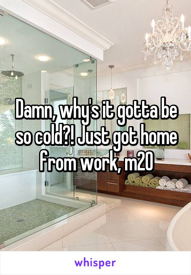 Damn, why's it gotta be so cold?! Just got home from work, m20