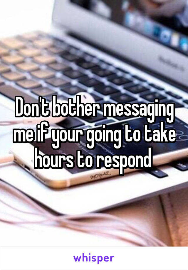 Don't bother messaging me if your going to take hours to respond
