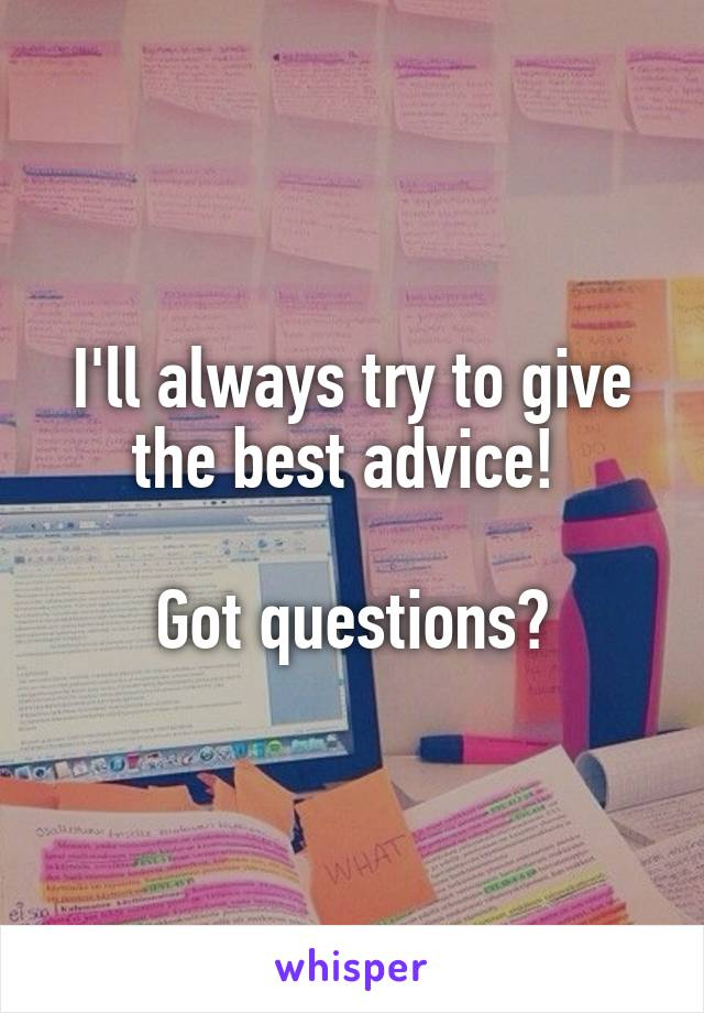 I'll always try to give the best advice!   Got questions?