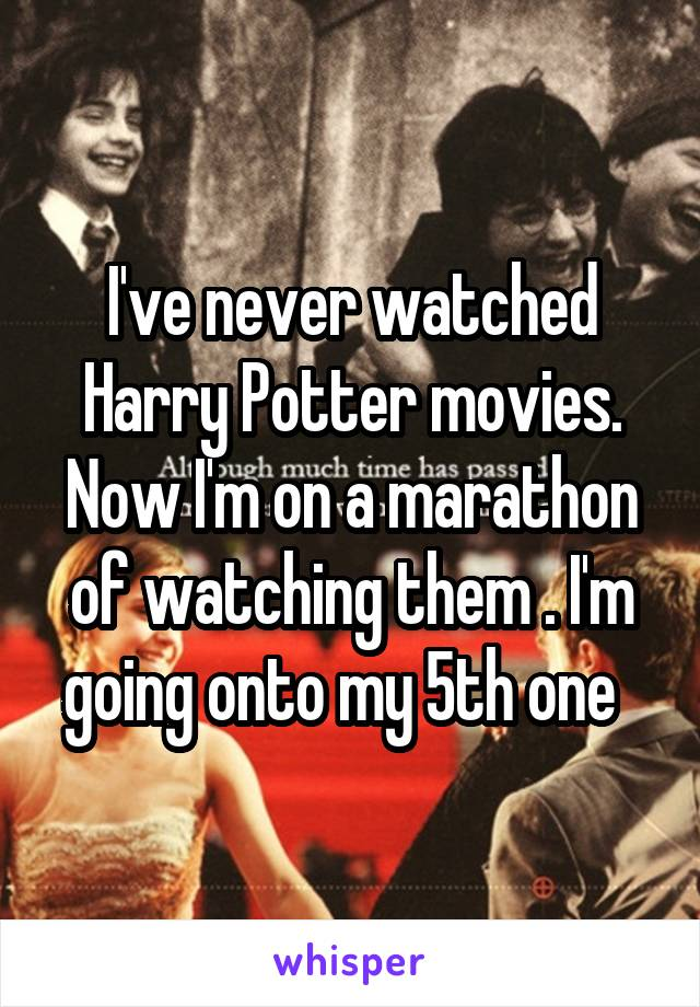 I've never watched Harry Potter movies. Now I'm on a marathon of watching them . I'm going onto my 5th one