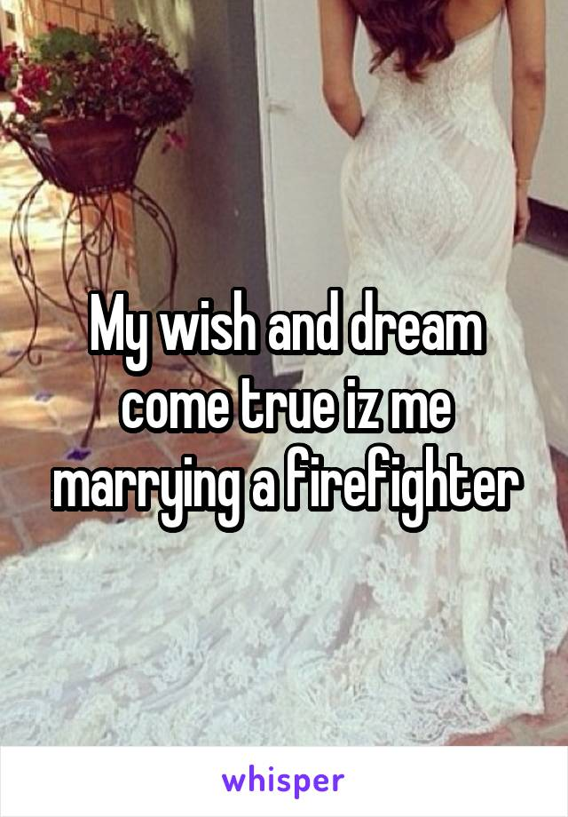 My wish and dream come true iz me marrying a firefighter