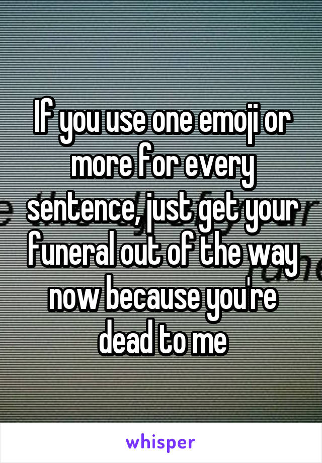 If you use one emoji or more for every sentence, just get your funeral out of the way now because you're dead to me