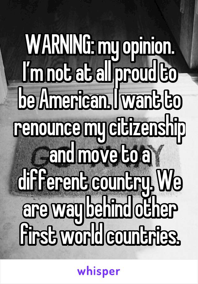 WARNING: my opinion. I'm not at all proud to be American. I want to renounce my citizenship and move to a different country. We are way behind other first world countries.