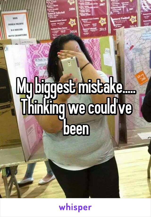 My biggest mistake..... Thinking we could've been