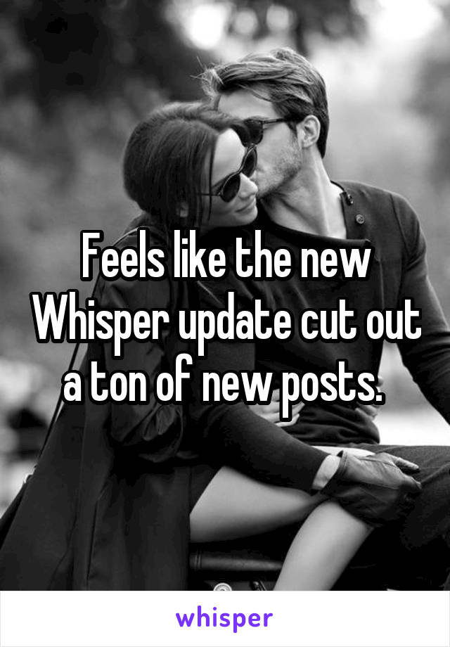 Feels like the new Whisper update cut out a ton of new posts.