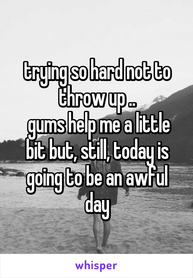 trying so hard not to throw up ..  gums help me a little bit but, still, today is going to be an awful day