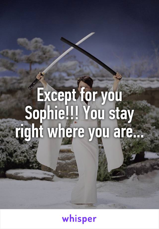 Except for you Sophie!!! You stay right where you are...