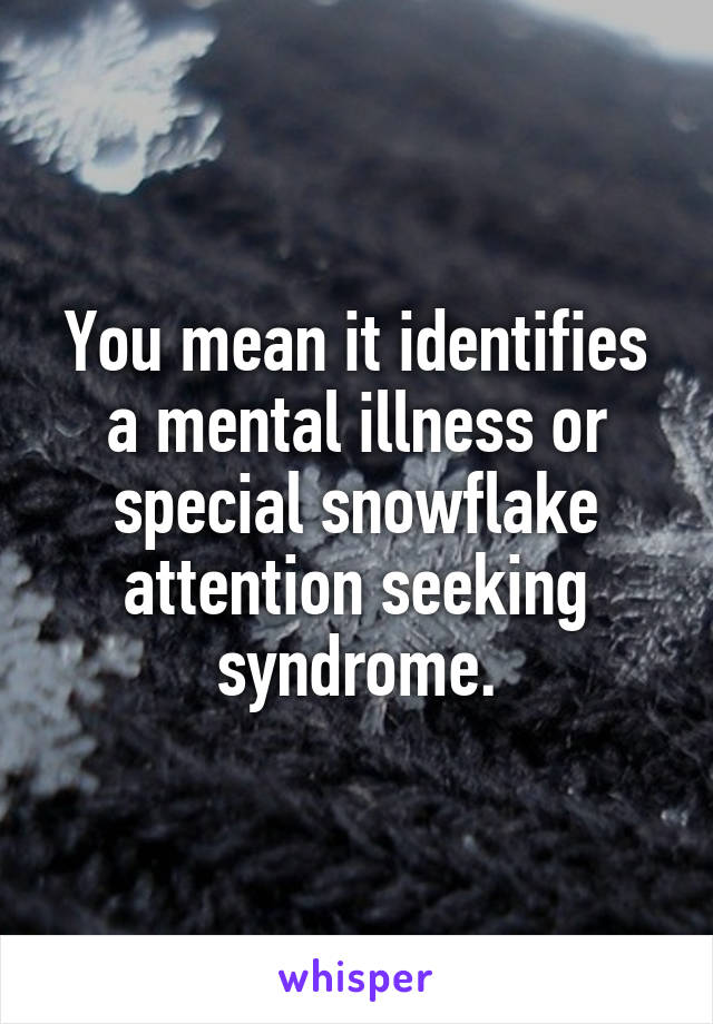 You mean it identifies a mental illness or special snowflake attention seeking syndrome.