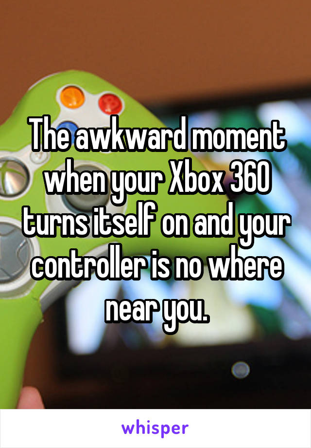 The awkward moment when your Xbox 360 turns itself on and your controller is no where near you.