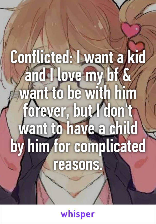 Conflicted: I want a kid and I love my bf & want to be with him forever, but I don't want to have a child by him for complicated reasons.