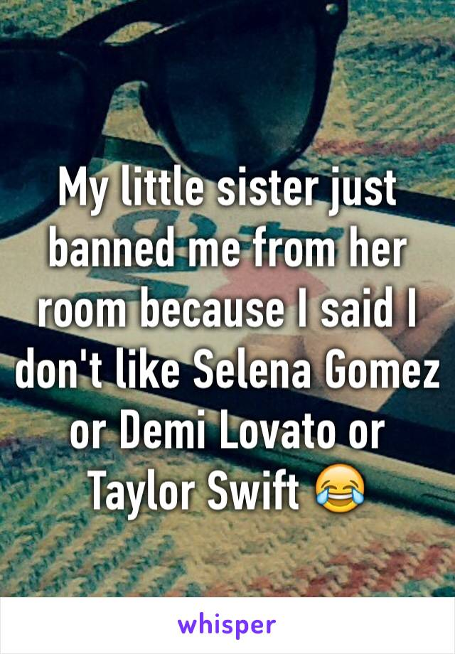 My little sister just banned me from her room because I said I don't like Selena Gomez or Demi Lovato or Taylor Swift 😂