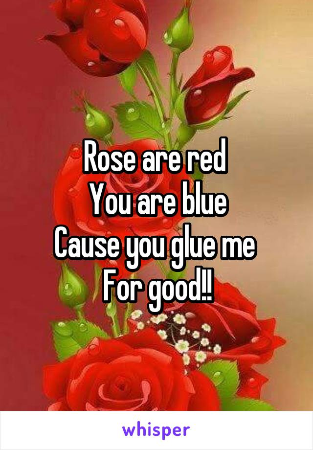 Rose are red  You are blue Cause you glue me  For good!!