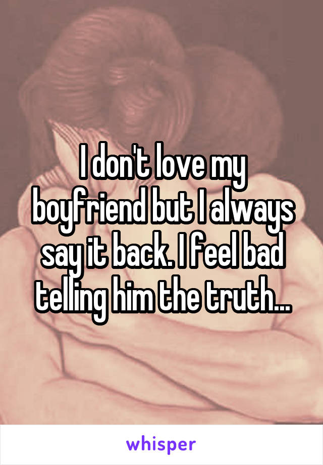 I don't love my boyfriend but I always say it back. I feel bad telling him the truth...