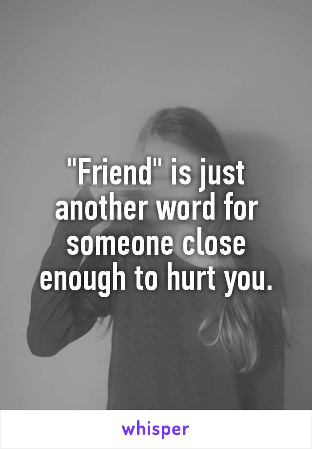 """""""Friend"""" is just another word for someone close enough to hurt you."""