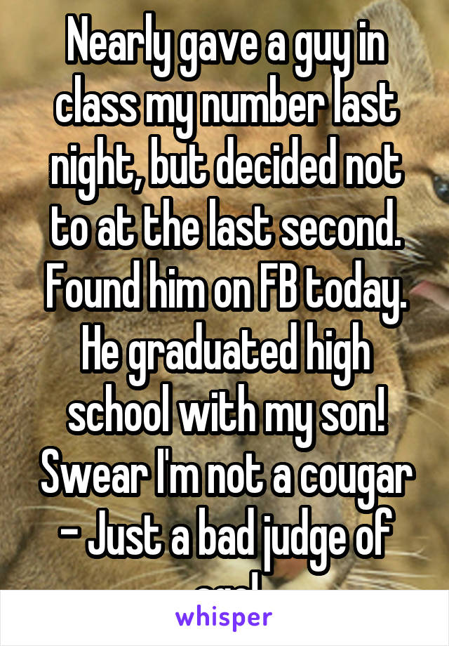 Nearly gave a guy in class my number last night, but decided not to at the last second. Found him on FB today. He graduated high school with my son! Swear I'm not a cougar - Just a bad judge of age!