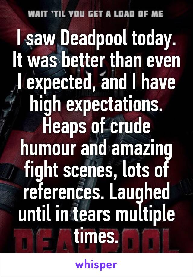 I saw Deadpool today. It was better than even I expected, and I have high expectations. Heaps of crude humour and amazing fight scenes, lots of references. Laughed until in tears multiple times.