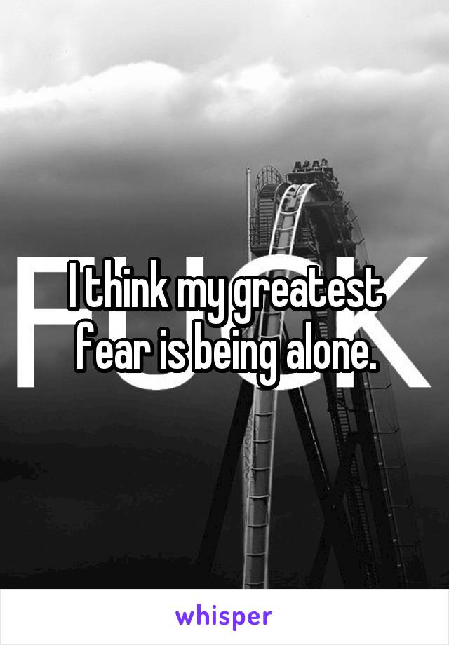 I think my greatest fear is being alone.