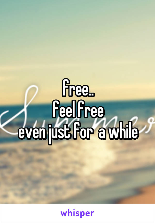free.. feel free even just for  a while