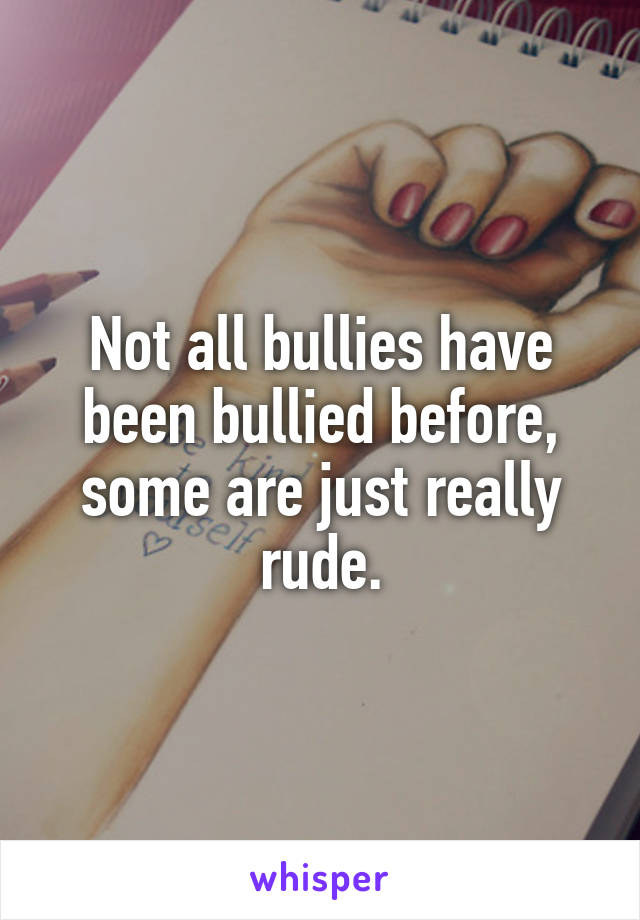 Not all bullies have been bullied before, some are just really rude.
