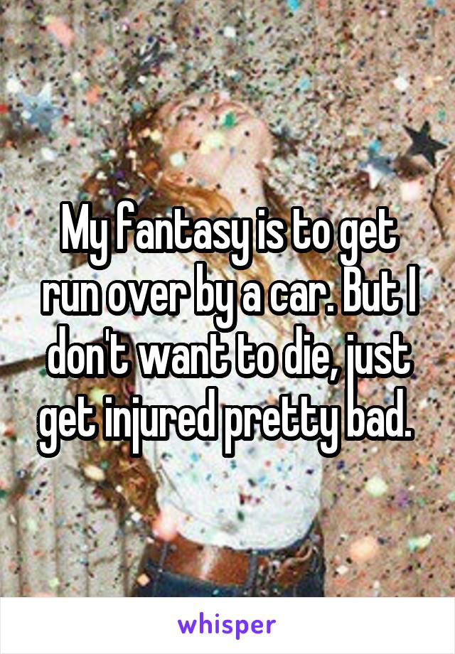 My fantasy is to get run over by a car. But I don't want to die, just get injured pretty bad.