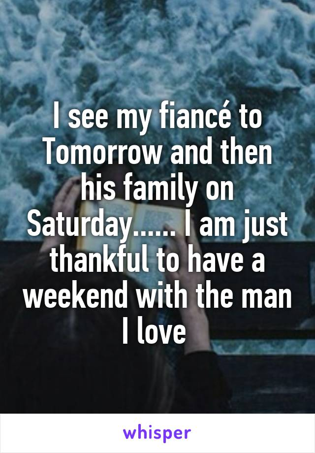 I see my fiancé to Tomorrow and then his family on Saturday...... I am just thankful to have a weekend with the man I love