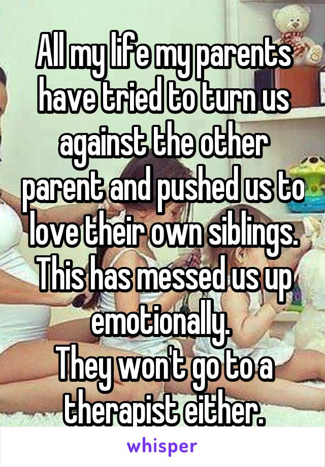 All my life my parents have tried to turn us against the other parent and pushed us to love their own siblings. This has messed us up emotionally.  They won't go to a therapist either.