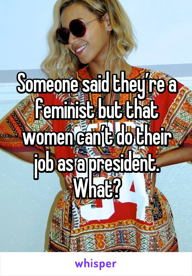 Someone said they're a feminist but that women can't do their job as a president. What?