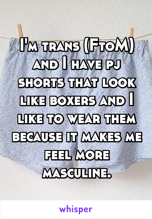 I'm trans (FtoM) and I have pj shorts that look like boxers and I like to wear them because it makes me feel more masculine.
