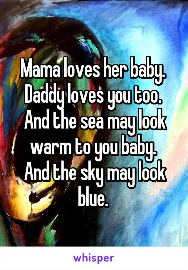Mama loves her baby.  Daddy loves you too.  And the sea may look warm to you baby.  And the sky may look blue.