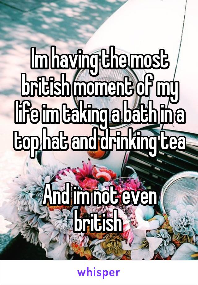 Im having the most british moment of my life im taking a bath in a top hat and drinking tea  And im not even british