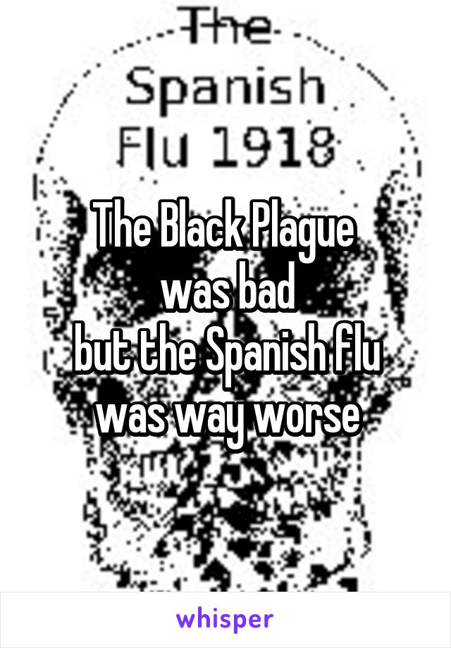 The Black Plague  was bad but the Spanish flu was way worse