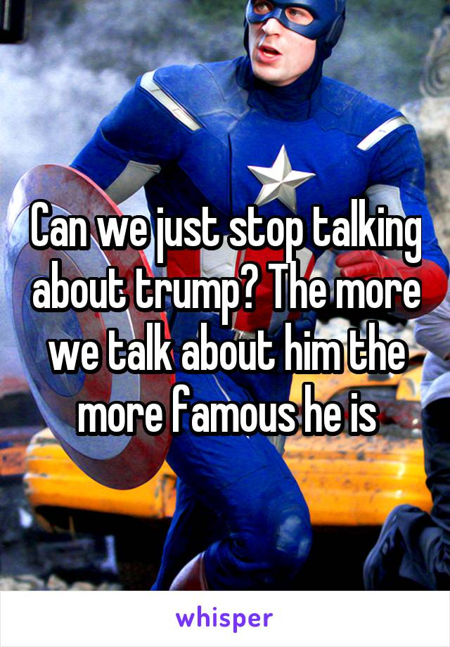 Can we just stop talking about trump? The more we talk about him the more famous he is