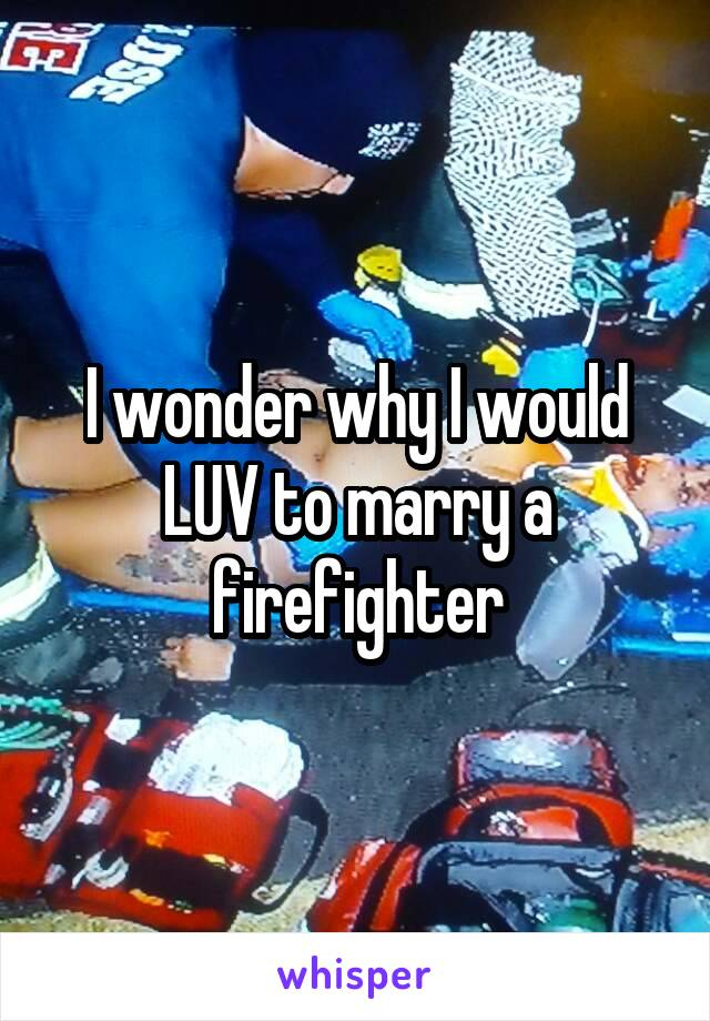 I wonder why I would LUV to marry a firefighter