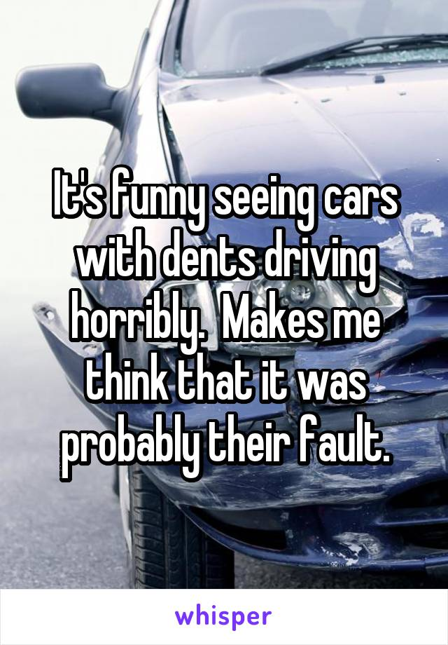 It's funny seeing cars with dents driving horribly.  Makes me think that it was probably their fault.
