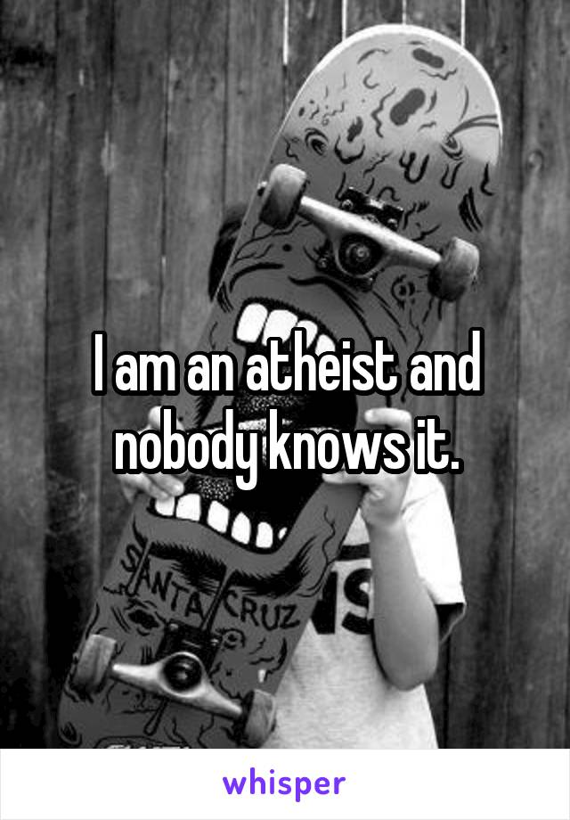 I am an atheist and nobody knows it.