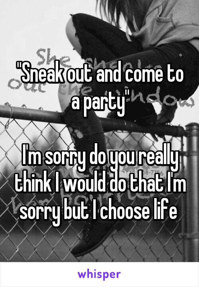 """Sneak out and come to a party""  I'm sorry do you really think I would do that I'm sorry but I choose life"