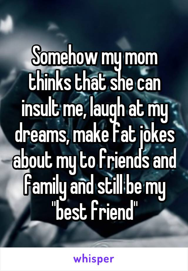 """Somehow my mom thinks that she can insult me, laugh at my dreams, make fat jokes about my to friends and family and still be my """"best friend"""""""