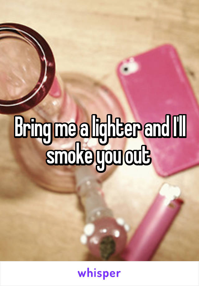 Bring me a lighter and I'll smoke you out