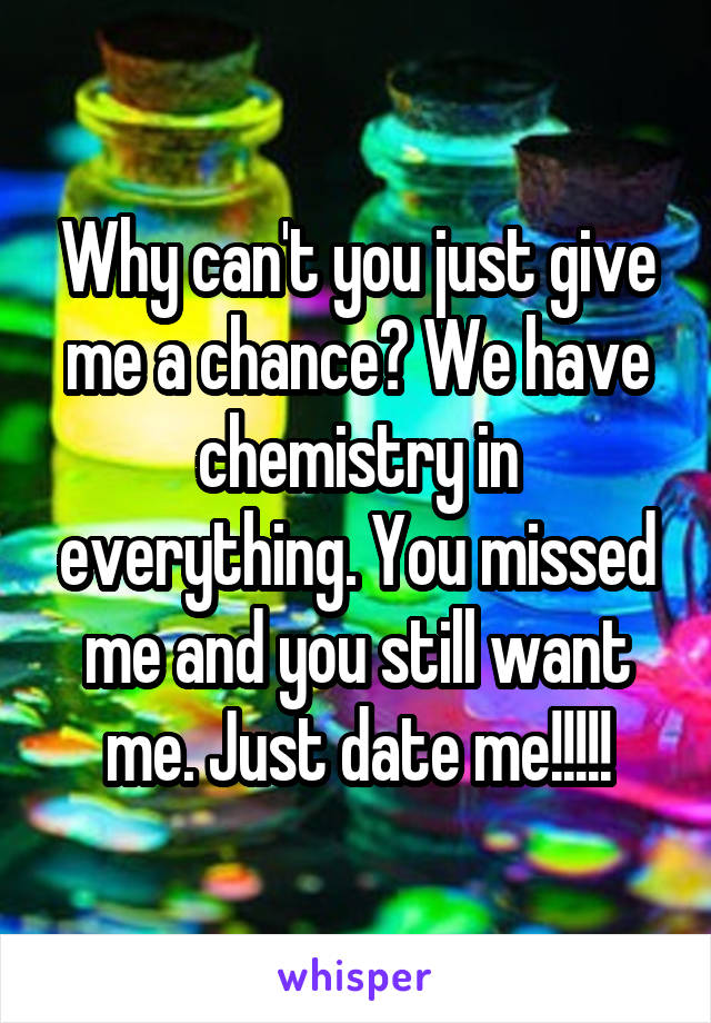Why can't you just give me a chance? We have chemistry in everything. You missed me and you still want me. Just date me!!!!!