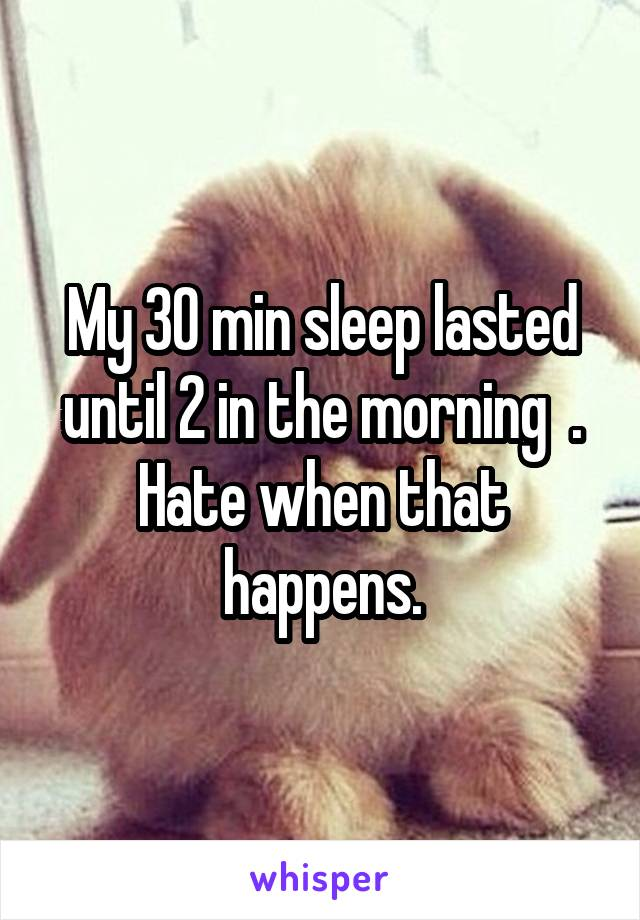 My 30 min sleep lasted until 2 in the morning  . Hate when that happens.
