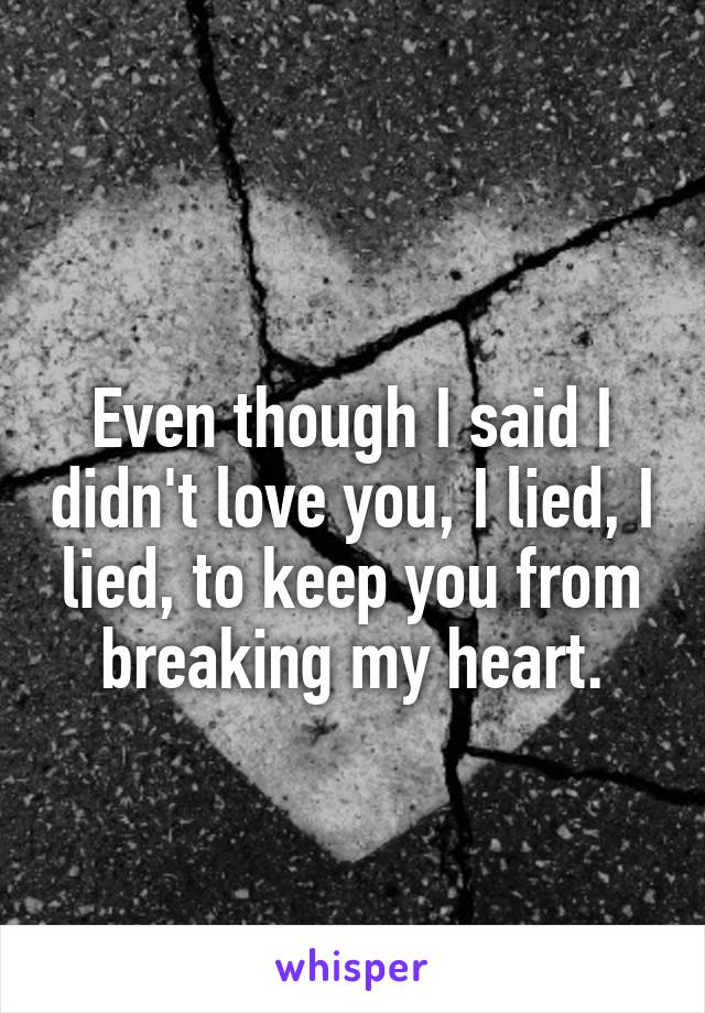 Even though I said I didn't love you, I lied, I lied, to keep you from breaking my heart.