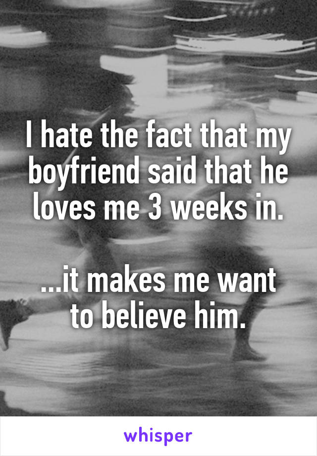 I hate the fact that my boyfriend said that he loves me 3 weeks in.  ...it makes me want to believe him.