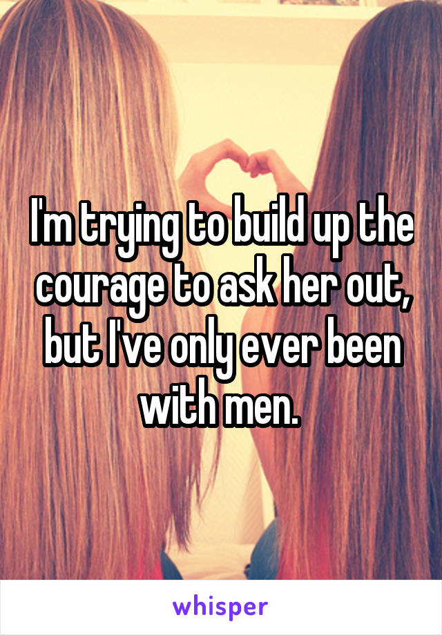 I'm trying to build up the courage to ask her out, but I've only ever been with men.
