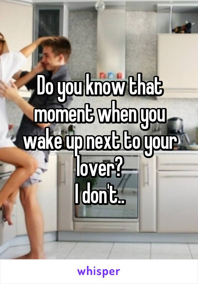Do you know that moment when you wake up next to your lover? I don't..