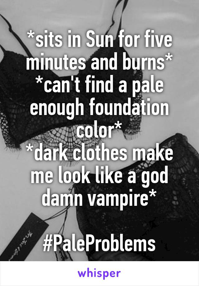 *sits in Sun for five minutes and burns* *can't find a pale enough foundation color* *dark clothes make me look like a god damn vampire*  #PaleProblems