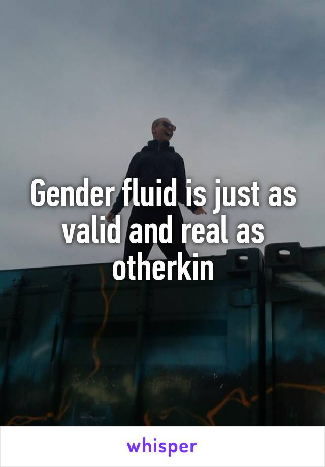 Gender fluid is just as valid and real as otherkin