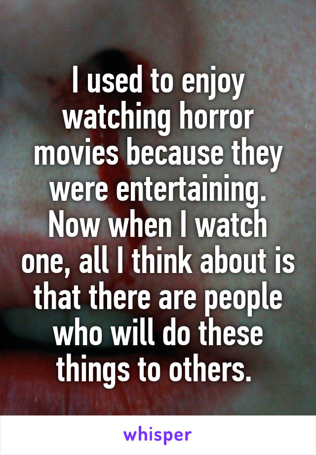I used to enjoy watching horror movies because they were entertaining. Now when I watch one, all I think about is that there are people who will do these things to others.