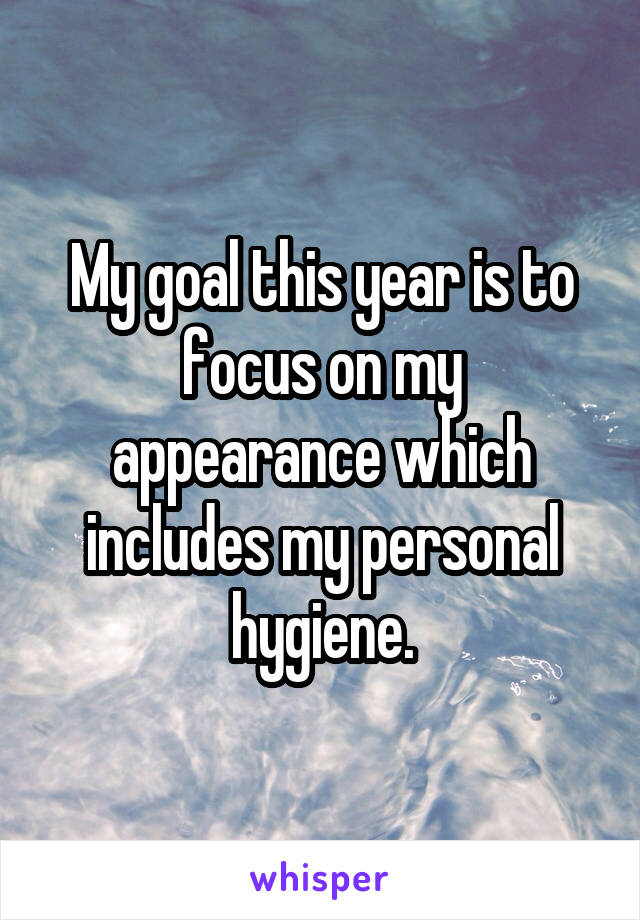 My goal this year is to focus on my appearance which includes my personal hygiene.
