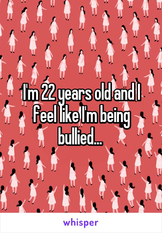 I'm 22 years old and I feel like I'm being bullied...
