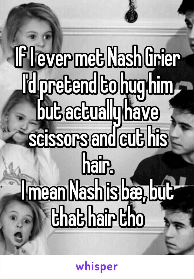 If I ever met Nash Grier I'd pretend to hug him but actually have scissors and cut his hair. I mean Nash is bæ, but that hair tho